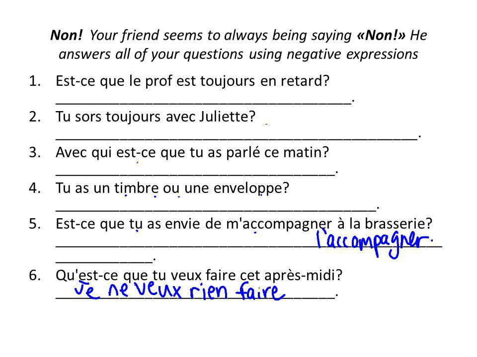 Non! Your friend seems to always being saying «Non!» He answers all of your questions using negative expressions 1.Est-ce que le prof est toujours en