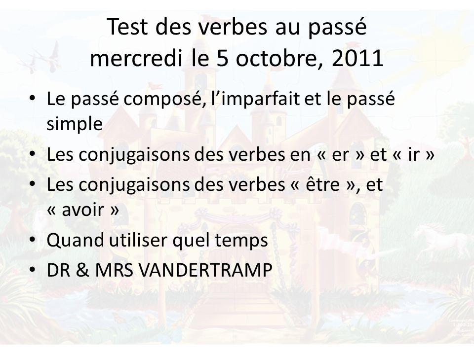 Test des verbes au passé mercredi le 5 octobre, 2011 Le passé composé, limparfait et le passé simple Les conjugaisons des verbes en « er » et « ir » Les conjugaisons des verbes « être », et « avoir » Quand utiliser quel temps DR & MRS VANDERTRAMP