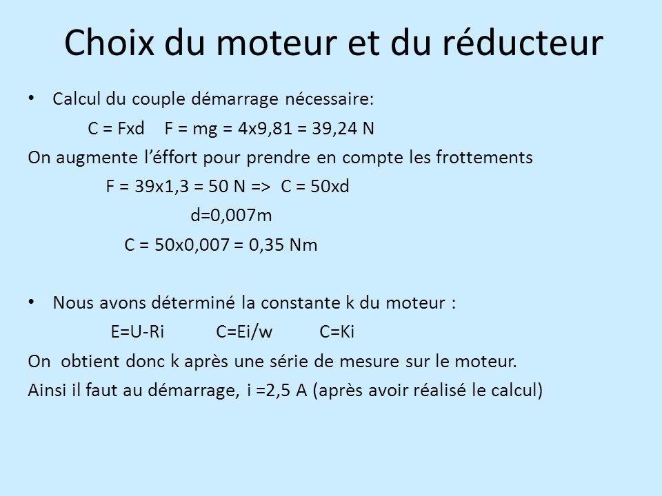 Choix du moteur et du réducteur Calcul du couple démarrage nécessaire: C = Fxd F = mg = 4x9,81 = 39,24 N On augmente léffort pour prendre en compte les frottements F = 39x1,3 = 50 N => C = 50xd d=0,007m C = 50x0,007 = 0,35 Nm Nous avons déterminé la constante k du moteur : E=U-Ri C=Ei/w C=Ki On obtient donc k après une série de mesure sur le moteur.