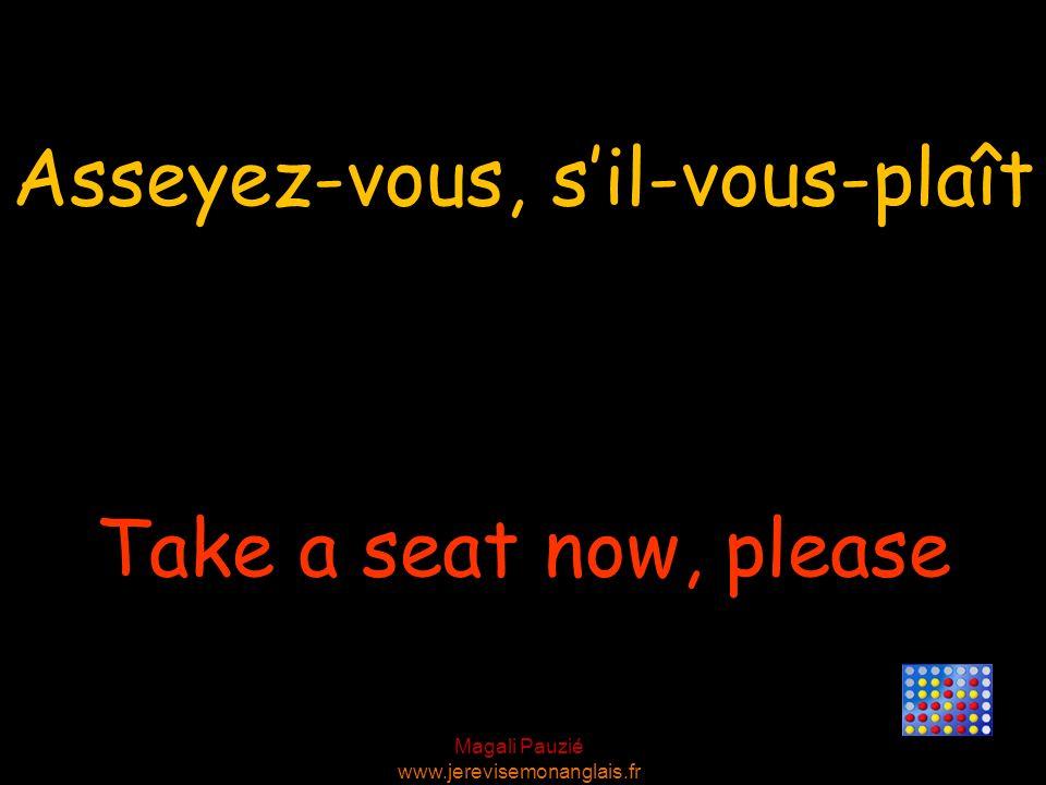 Magali Pauzié www.jerevisemonanglais.fr Take a seat now, please Asseyez-vous, sil-vous-plaît