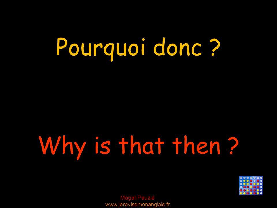 Magali Pauzié www.jerevisemonanglais.fr Why is that then ? Pourquoi donc ?