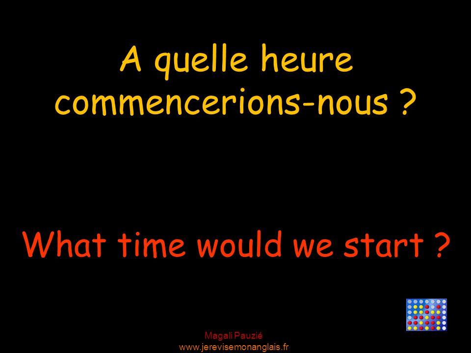 Magali Pauzié www.jerevisemonanglais.fr What time would we start ? A quelle heure commencerions-nous ?