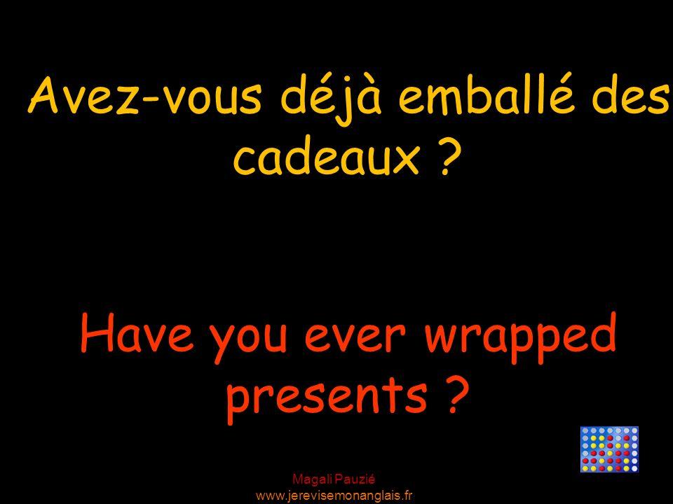 Magali Pauzié www.jerevisemonanglais.fr Have you ever wrapped presents ? Avez-vous déjà emballé des cadeaux ?