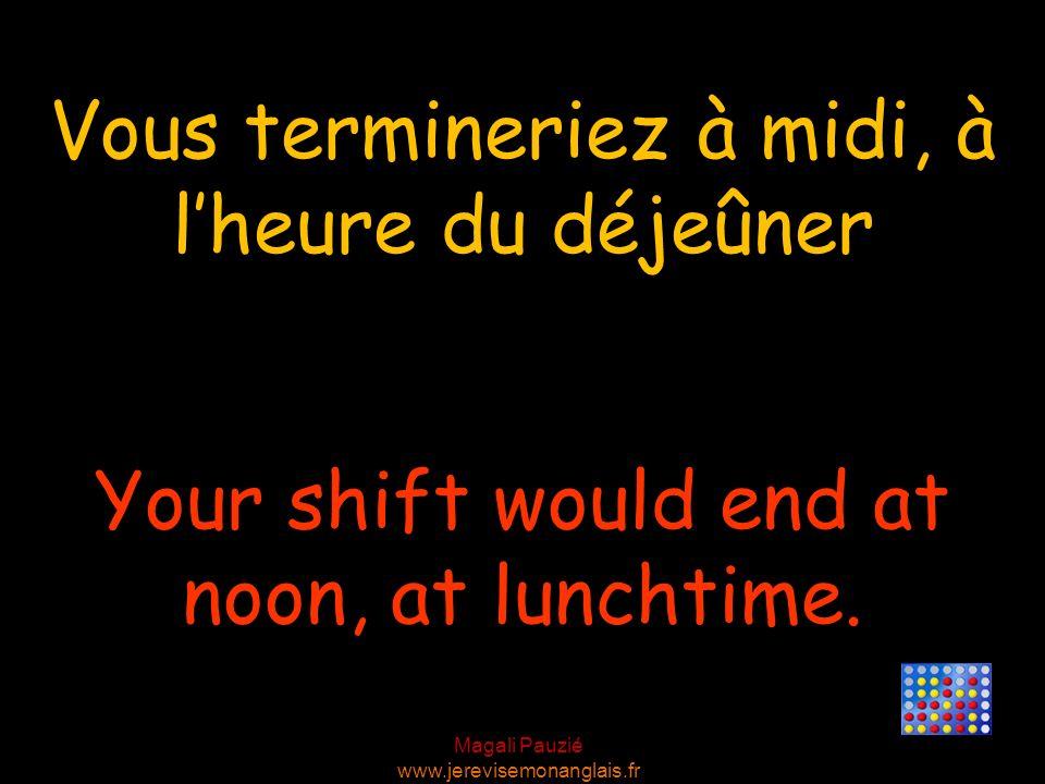 Magali Pauzié www.jerevisemonanglais.fr Your shift would end at noon, at lunchtime. Vous termineriez à midi, à lheure du déjeûner