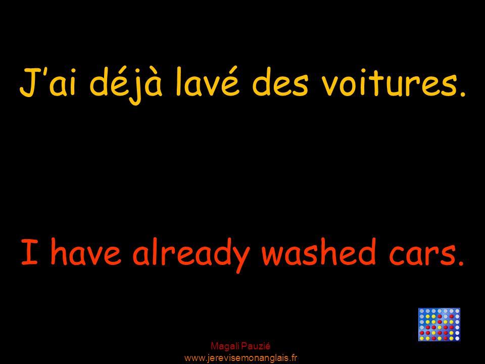 Magali Pauzié www.jerevisemonanglais.fr I have already washed cars. Jai déjà lavé des voitures.