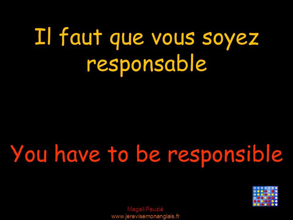 Magali Pauzié www.jerevisemonanglais.fr You have to be responsible Il faut que vous soyez responsable