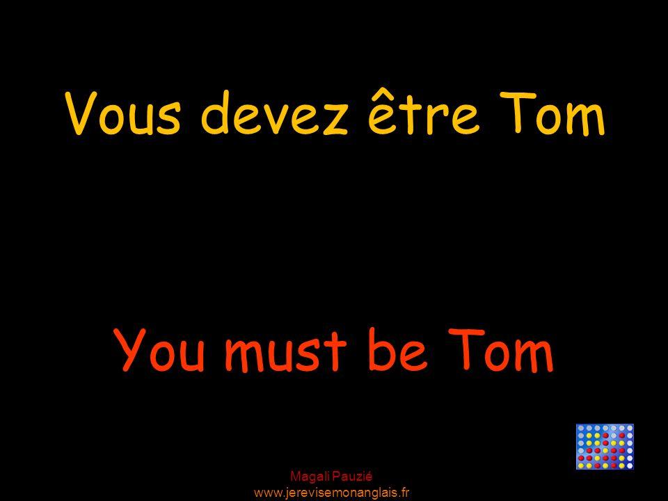 Magali Pauzié www.jerevisemonanglais.fr You must be Tom Vous devez être Tom