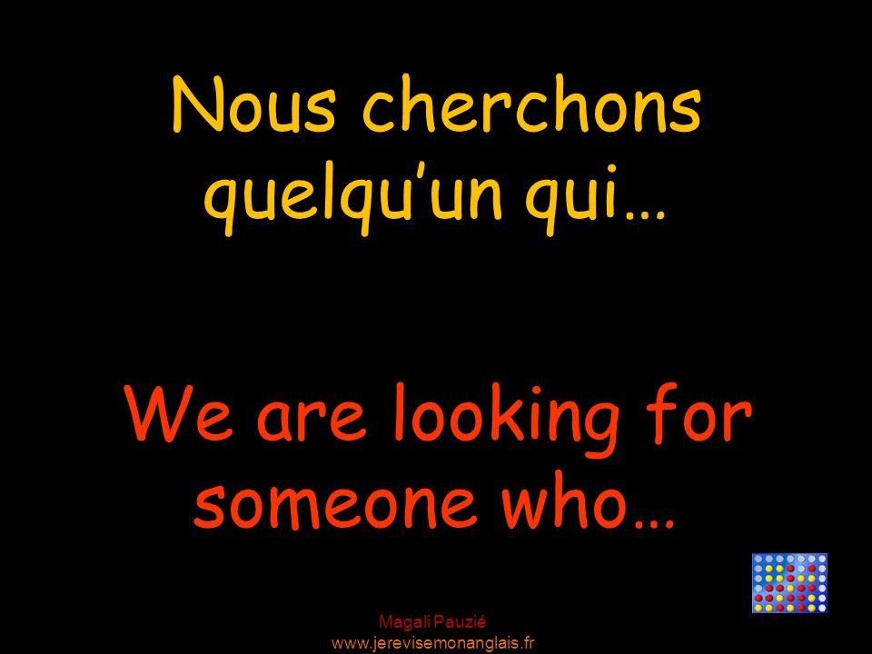 Magali Pauzié www.jerevisemonanglais.fr We are looking for someone who… Nous cherchons quelquun qui…