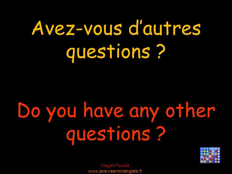 Magali Pauzié www.jerevisemonanglais.fr Do you have any other questions ? Avez-vous dautres questions ?