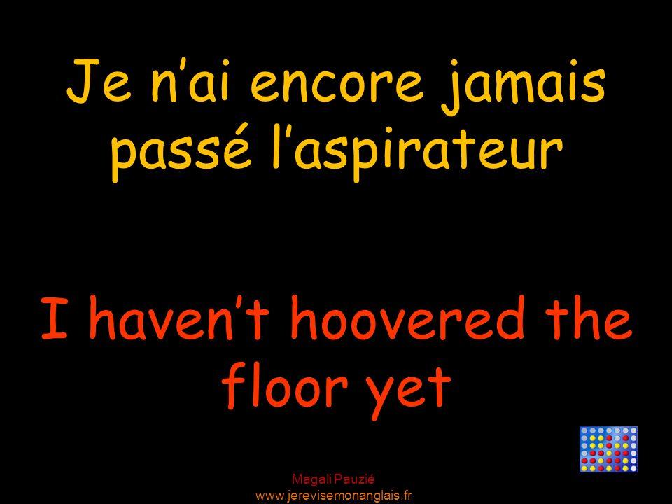 Magali Pauzié www.jerevisemonanglais.fr I havent hoovered the floor yet Je nai encore jamais passé laspirateur