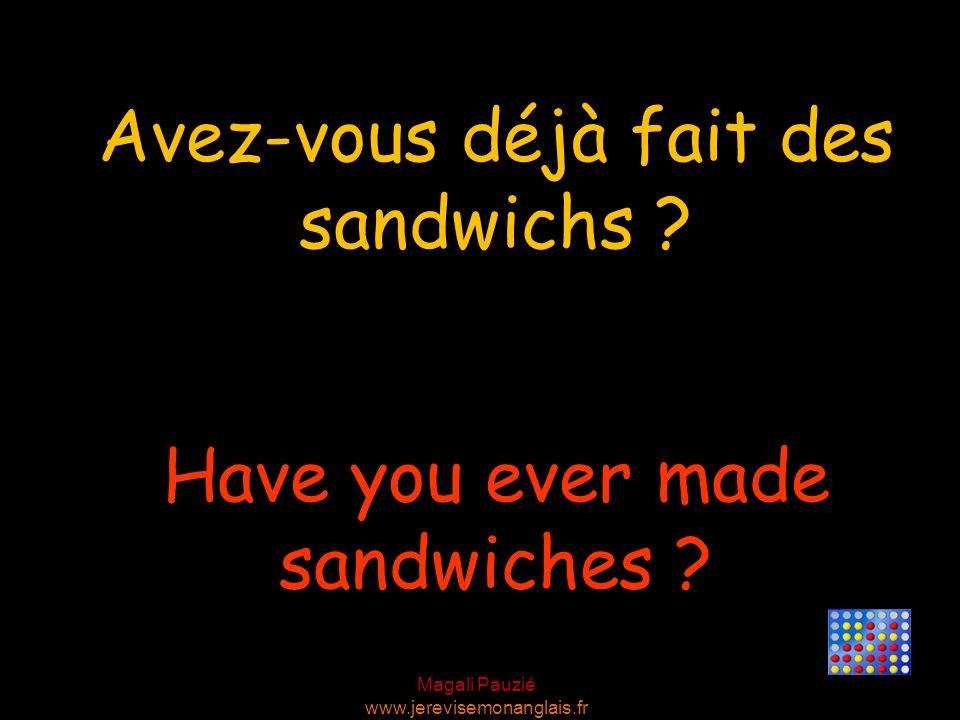 Magali Pauzié www.jerevisemonanglais.fr Have you ever made sandwiches ? Avez-vous déjà fait des sandwichs ?