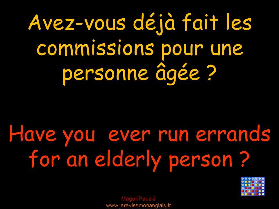 Magali Pauzié www.jerevisemonanglais.fr Have you ever run errands for an elderly person ? Avez-vous déjà fait les commissions pour une personne âgée ?