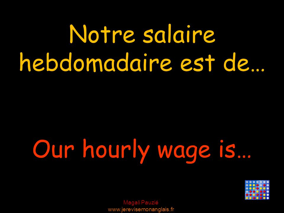 Magali Pauzié www.jerevisemonanglais.fr Our hourly wage is… Notre salaire hebdomadaire est de…