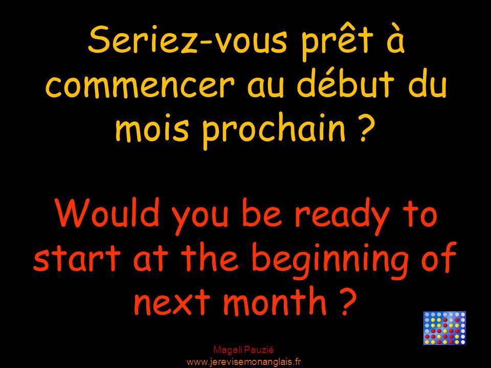 Magali Pauzié www.jerevisemonanglais.fr Would you be ready to start at the beginning of next month ? Seriez-vous prêt à commencer au début du mois pro