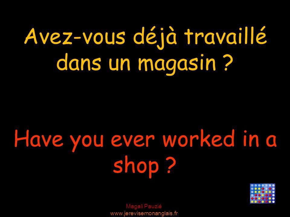 Magali Pauzié www.jerevisemonanglais.fr Have you ever worked in a shop ? Avez-vous déjà travaillé dans un magasin ?