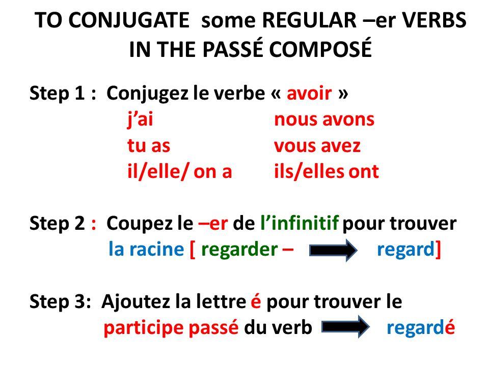 TO CONJUGATE some REGULAR –er VERBS IN THE PASSÉ COMPOSÉ Step 1 : Conjugez le verbe « avoir » jai nous avons tu as vous avez il/elle/ on a ils/elles ont Step 2 : Coupez le –er de linfinitif pour trouver la racine [ regarder – regard] Step 3: Ajoutez la lettre é pour trouver le participe passé du verb regardé