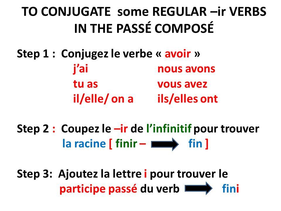 TO CONJUGATE some REGULAR –ir VERBS IN THE PASSÉ COMPOSÉ Step 1 : Conjugez le verbe « avoir » jai nous avons tu as vous avez il/elle/ on a ils/elles ont Step 2 : Coupez le –ir de linfinitif pour trouver la racine [ finir – fin ] Step 3: Ajoutez la lettre i pour trouver le participe passé du verb fini