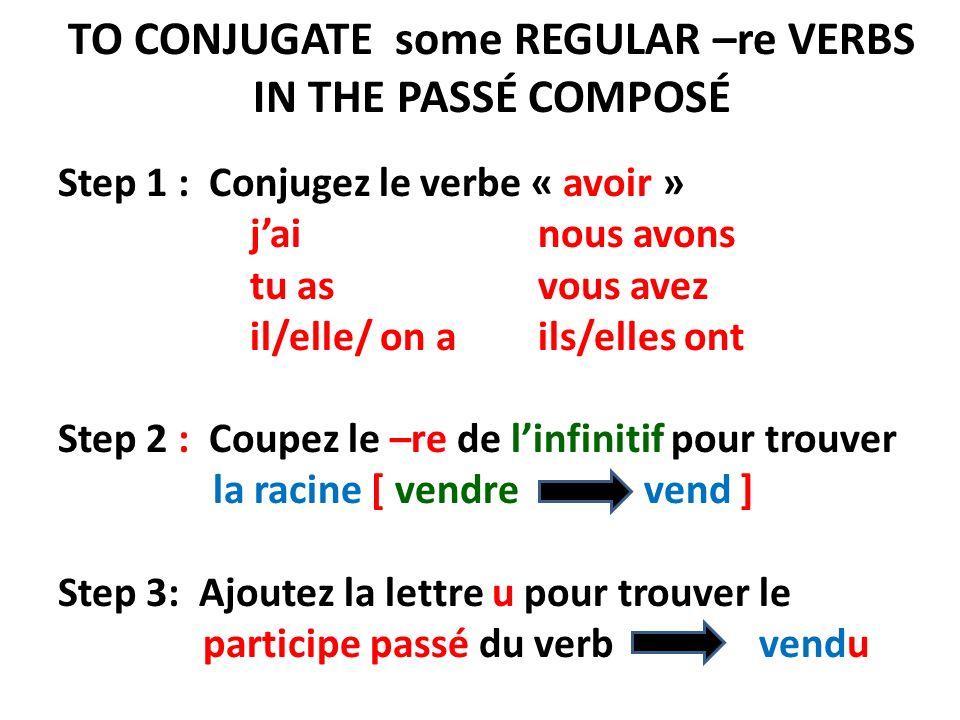 TO CONJUGATE some REGULAR –re VERBS IN THE PASSÉ COMPOSÉ Step 1 : Conjugez le verbe « avoir » jai nous avons tu as vous avez il/elle/ on a ils/elles ont Step 2 : Coupez le –re de linfinitif pour trouver la racine [ vendre vend ] Step 3: Ajoutez la lettre u pour trouver le participe passé du verb vendu