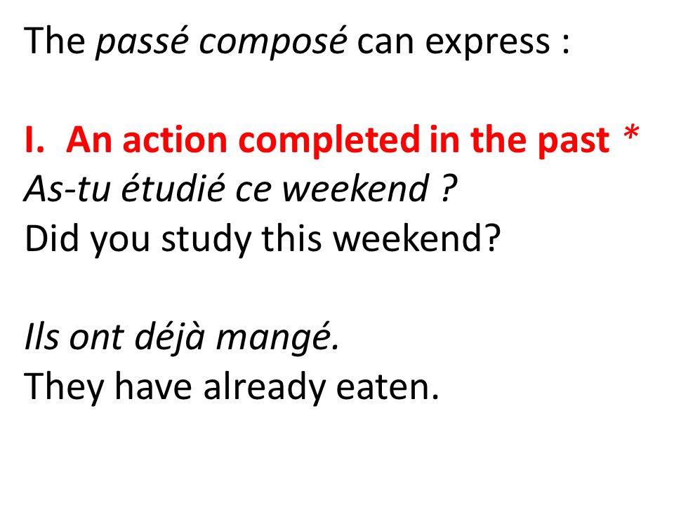 The passé composé can express : I.An action completed in the past * As-tu étudié ce weekend ? Did you study this weekend? Ils ont déjà mangé. They hav