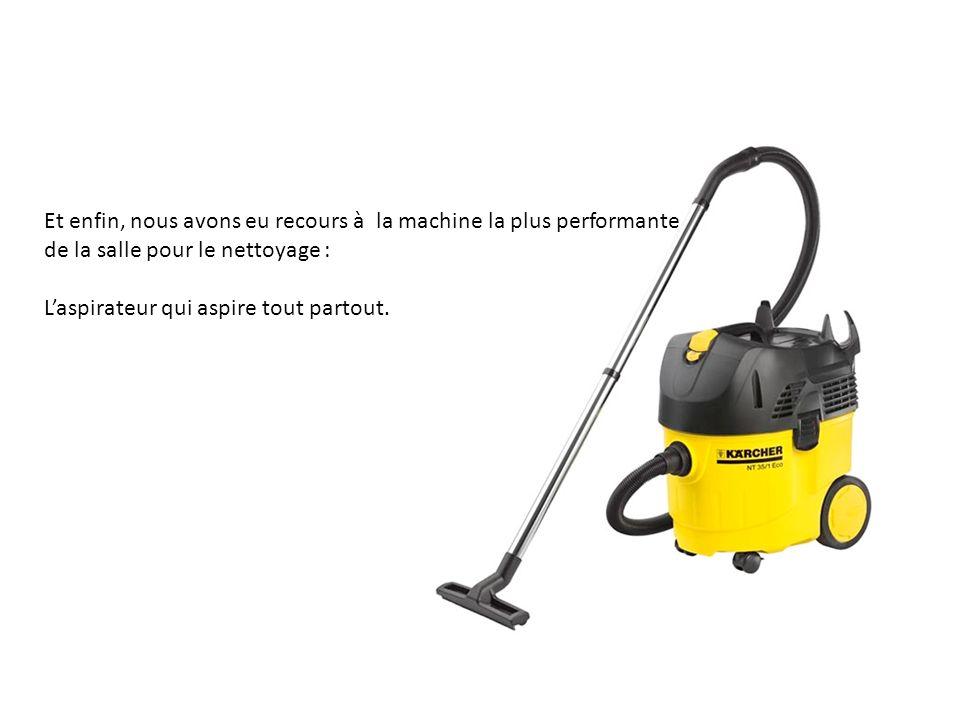 Et enfin, nous avons eu recours à la machine la plus performante de la salle pour le nettoyage : Laspirateur qui aspire tout partout.
