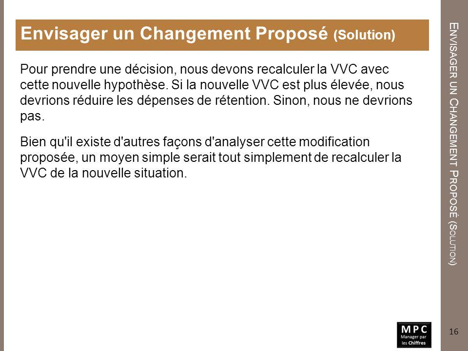 E NVISAGER UN C HANGEMENT P ROPOSÉ (S OLUTION ) Envisager un Changement Proposé (Solution) Pour prendre une décision, nous devons recalculer la VVC av
