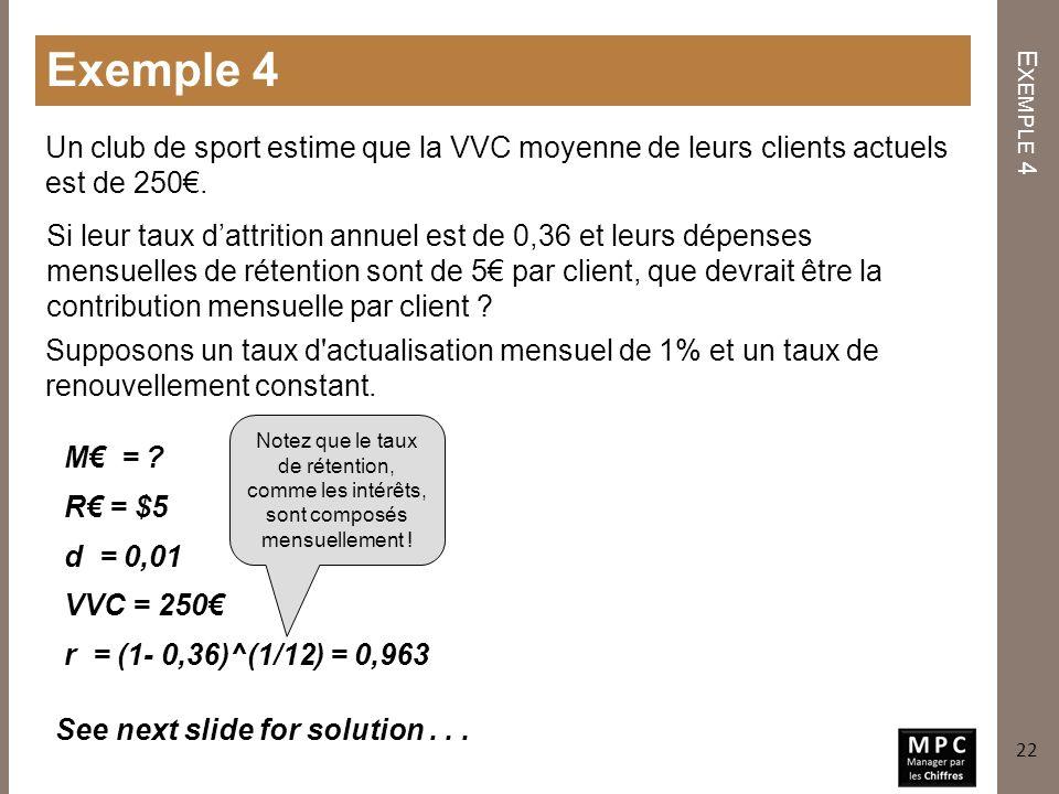 E XEMPLE 4 Exemple 4 Un club de sport estime que la VVC moyenne de leurs clients actuels est de 250. Si leur taux dattrition annuel est de 0,36 et leu