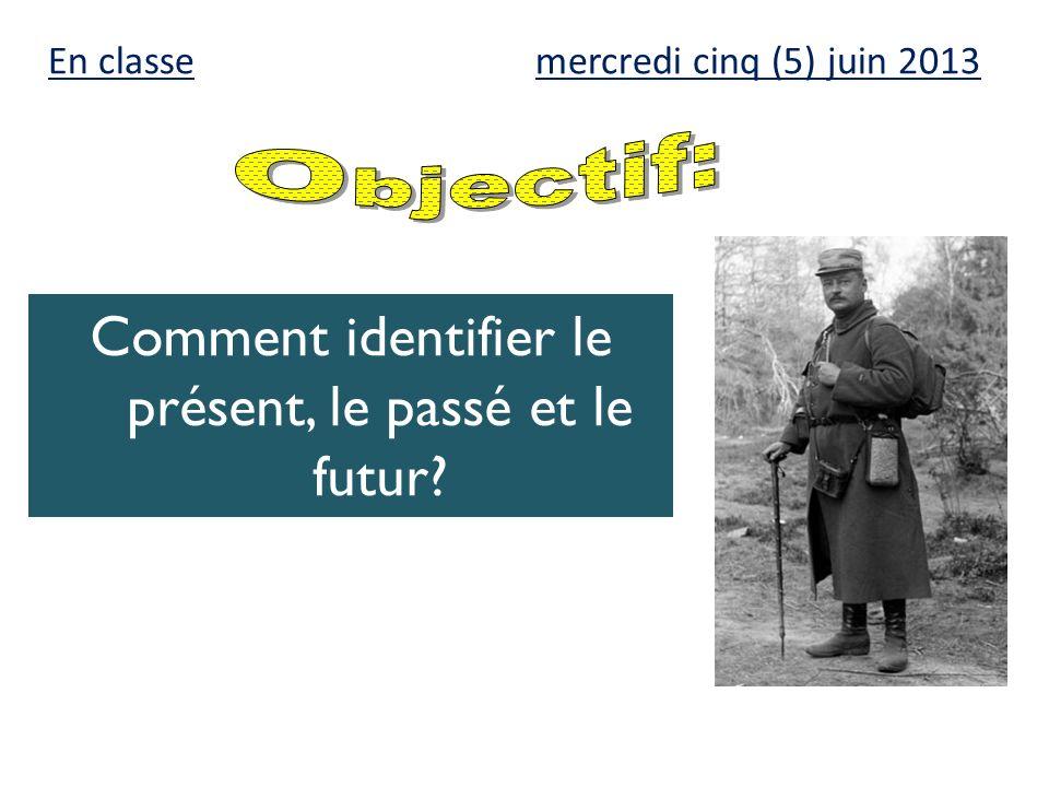 mercredi cinq (5) juin 2013 Comment identifier le présent, le passé et le futur? En classe
