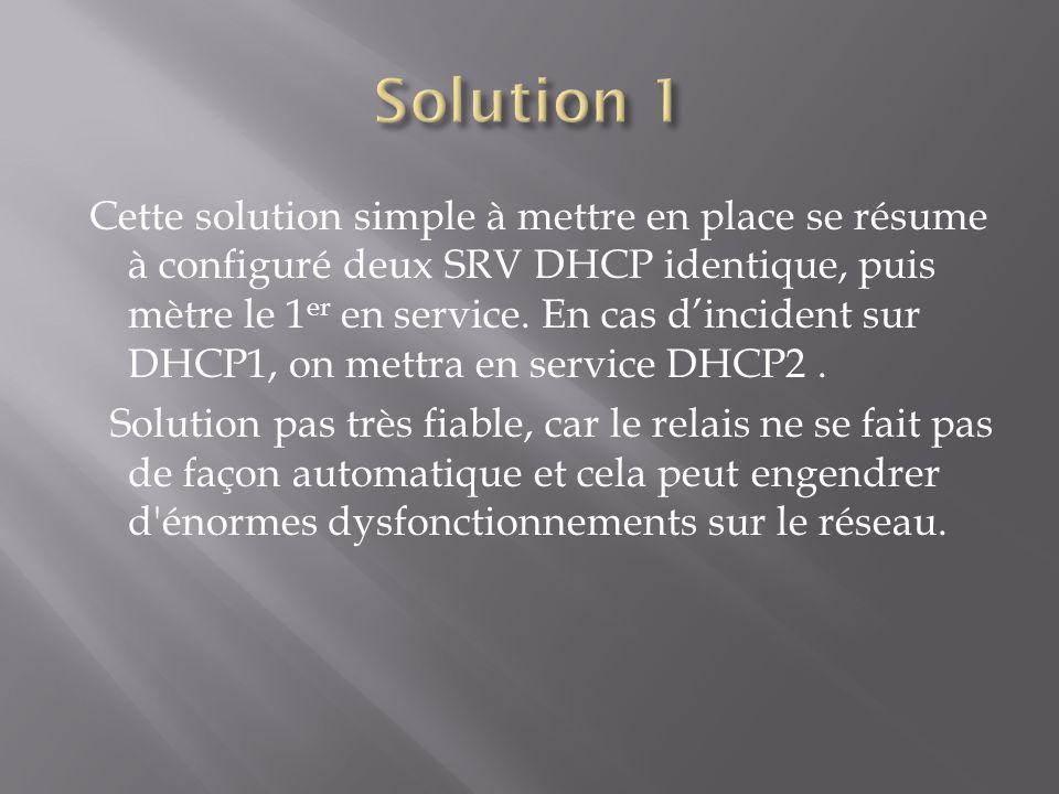 Cette solution simple à mettre en place se résume à configuré deux SRV DHCP identique, puis mètre le 1 er en service. En cas dincident sur DHCP1, on m