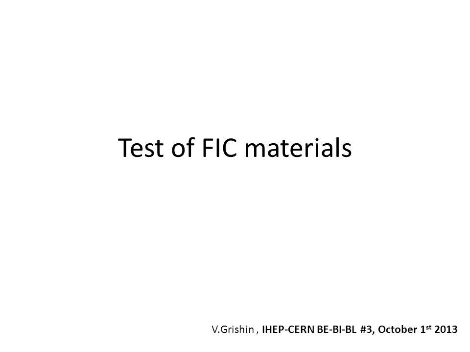 Test of FIC materials V.Grishin, IHEP-CERN BE-BI-BL #3, October 1 st 2013
