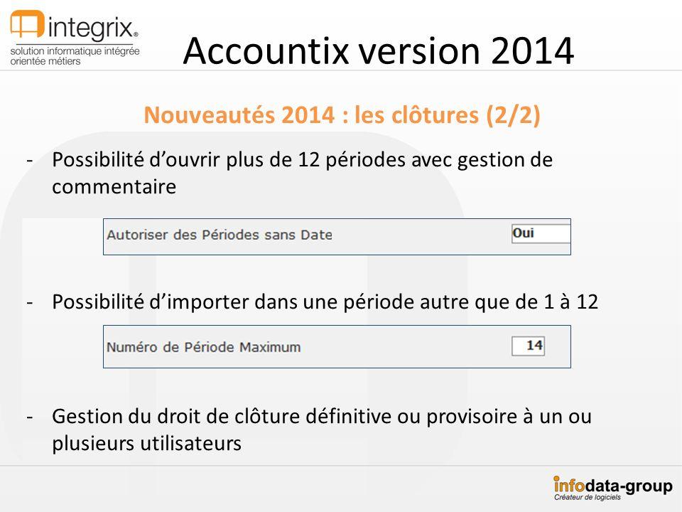 Accountix version 2014 Nouveautés 2014 : les clôtures (2/2) -Possibilité douvrir plus de 12 périodes avec gestion de commentaire -Possibilité dimporte