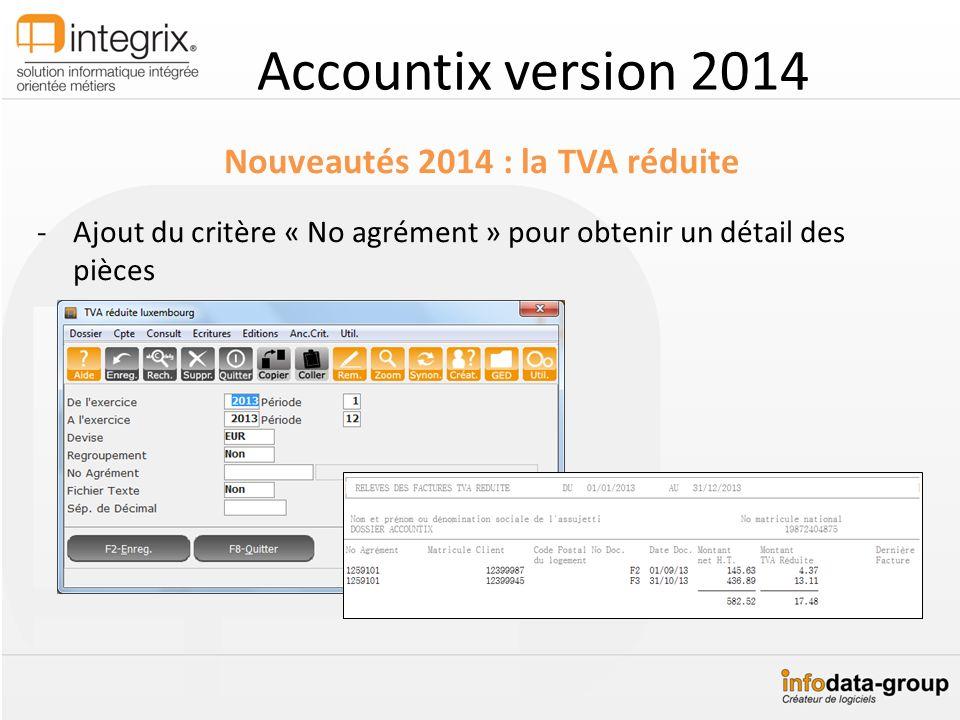 Accountix version 2014 Nouveautés 2014 : la TVA réduite -Ajout du critère « No agrément » pour obtenir un détail des pièces