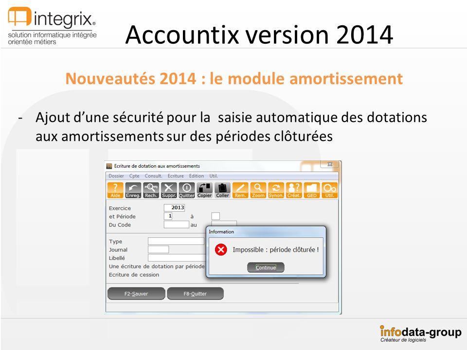Accountix version 2014 Nouveautés 2014 : le module amortissement -Ajout dune sécurité pour la saisie automatique des dotations aux amortissements sur