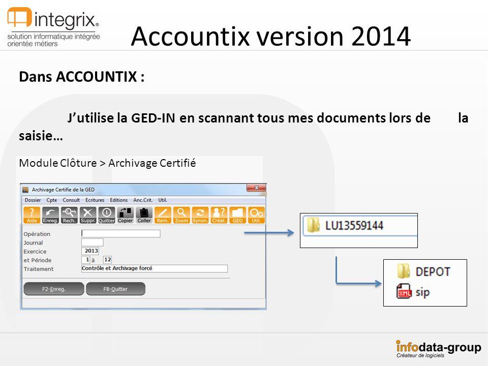 Accountix version 2014 Dans ACCOUNTIX : Jutilise la GED-IN en scannant tous mes documents lors de la saisie… Module Clôture > Archivage Certifié