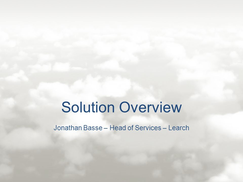 Solution Overview Jonathan Basse – Head of Services – Learch