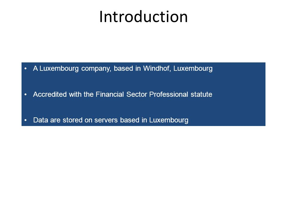 Introduction A Luxembourg company, based in Windhof, Luxembourg Accredited with the Financial Sector Professional statute Data are stored on servers b