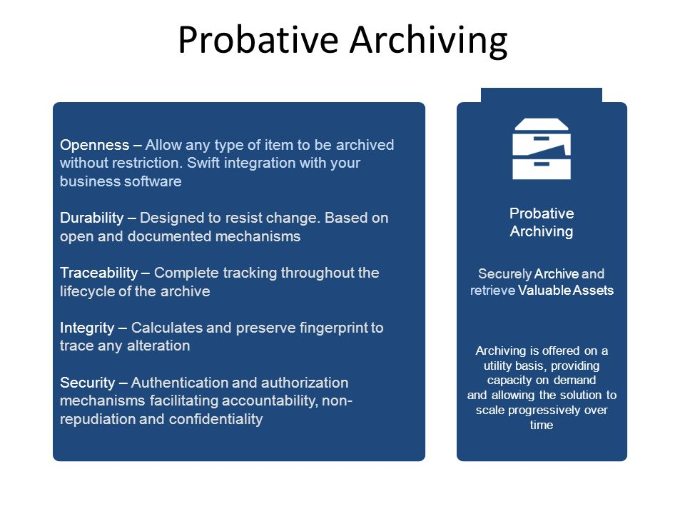 Probative Archiving Probative Archiving Securely Archive and retrieve Valuable Assets Archiving is offered on a utility basis, providing capacity on demand and allowing the solution to scale progressively over time Openness – Allow any type of item to be archived without restriction.