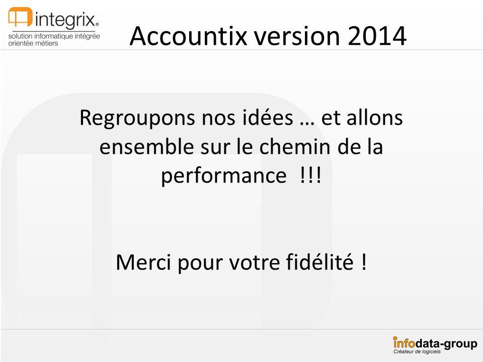 Accountix version 2014 Regroupons nos idées … et allons ensemble sur le chemin de la performance !!! Merci pour votre fidélité !
