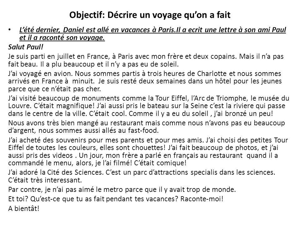 Objectif: Décrire un voyage quon a fait Lété dernier, Daniel est allé en vacances à Paris.Il a ecrit une lettre à son ami Paul et il a raconté son voy