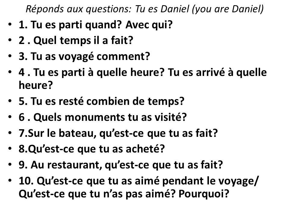 Réponds aux questions: Tu es Daniel (you are Daniel) 1. Tu es parti quand? Avec qui? 2. Quel temps il a fait? 3. Tu as voyagé comment? 4. Tu es parti
