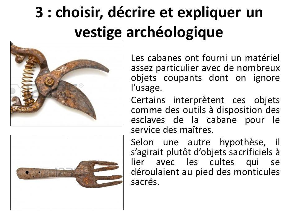 3 : choisir, décrire et expliquer un vestige archéologique Les cabanes ont fourni un matériel assez particulier avec de nombreux objets coupants dont on ignore lusage.