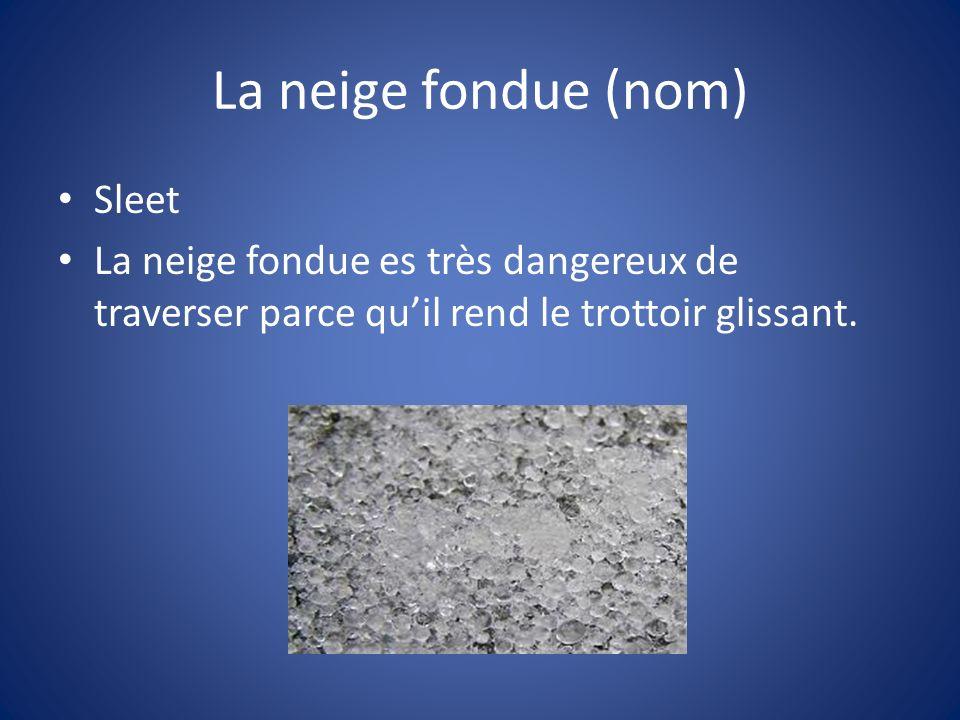 La neige fondue (nom) Sleet La neige fondue es très dangereux de traverser parce quil rend le trottoir glissant.