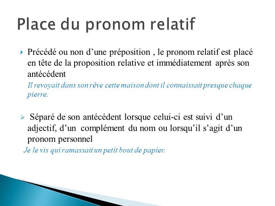 Précédé ou non dune préposition, le pronom relatif est placé en tête de la proposition relative et immédiatement après son antécédent Il revoyait dans