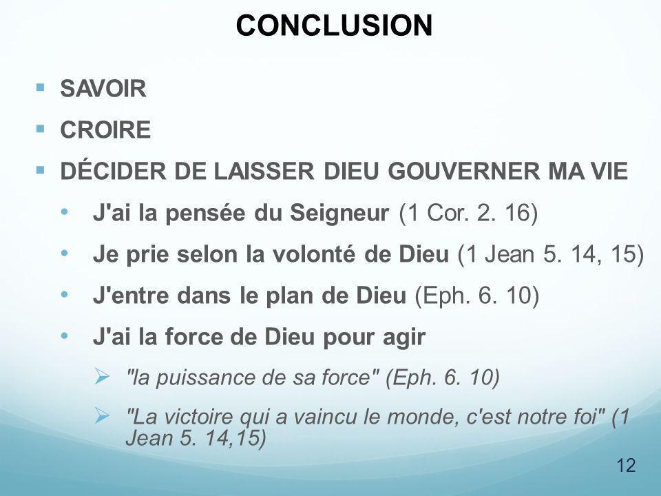 CONCLUSION SAVOIR CROIRE DÉCIDER DE LAISSER DIEU GOUVERNER MA VIE J'ai la pensée du Seigneur (1 Cor. 2. 16) Je prie selon la volonté de Dieu (1 Jean 5