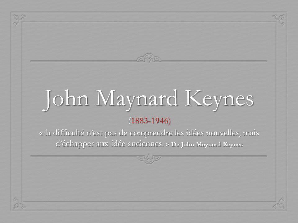 John Maynard Keynes (1883-1946) « la difficulté nest pas de comprendre les idées nouvelles, mais déchapper aux idée anciennes. » De John Maynard Keyne