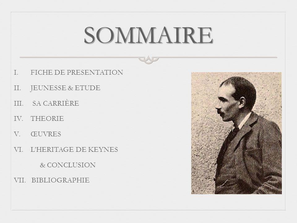 SOMMAIRE I.FICHE DE PRESENTATION II.JEUNESSE & ETUDE III. SA CARRIÈRE IV.THEORIE V.ŒUVRES VI.LHERITAGE DE KEYNES & CONCLUSION VII. BIBLIOGRAPHIE