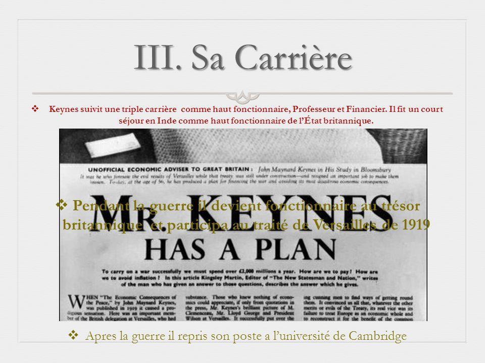 III. Sa Carrière Keynes suivit une triple carrière comme haut fonctionnaire, Professeur et Financier. Il fit un court séjour en Inde comme haut foncti