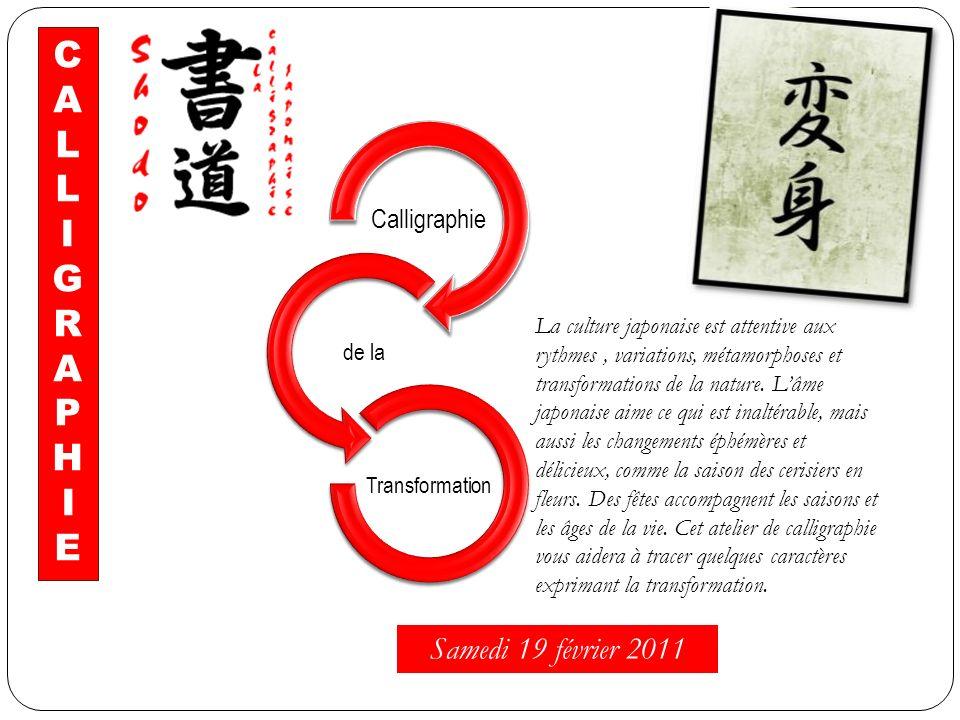 Calligraphie de la Transformation C A L I G R A P H I E La culture japonaise est attentive aux rythmes, variations, métamorphoses et transformations d