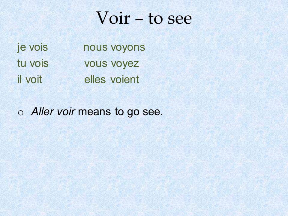 Voir – to see je vois nous voyons tu vois vous voyez il voit elles voient o Aller voir means to go see.
