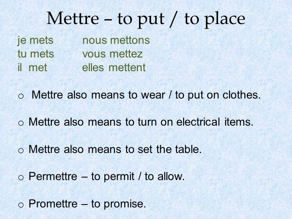 Mettre – to put / to place je mets nous mettons tu mets vous mettez il met elles mettent o Mettre also means to wear / to put on clothes. o Mettre als