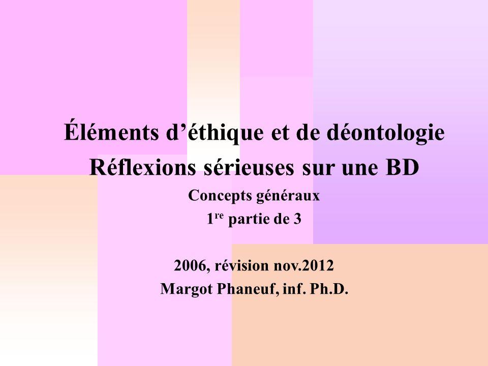 Éléments déthique et de déontologie Réflexions sérieuses sur une BD Concepts généraux 1 re partie de 3 2006, révision nov.2012 Margot Phaneuf, inf. Ph